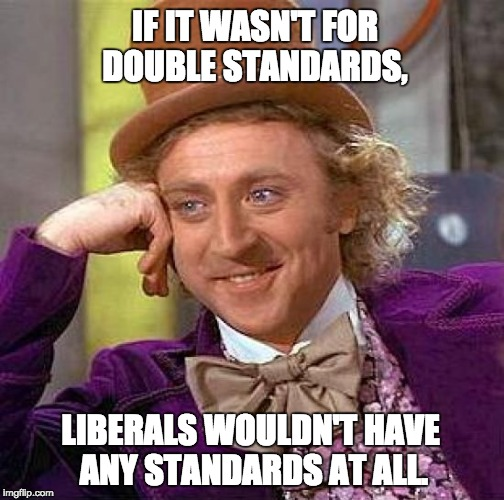 Creepy Condescending Wonka Meme | IF IT WASN'T FOR DOUBLE STANDARDS, LIBERALS WOULDN'T HAVE ANY STANDARDS AT ALL. | image tagged in memes,creepy condescending wonka | made w/ Imgflip meme maker