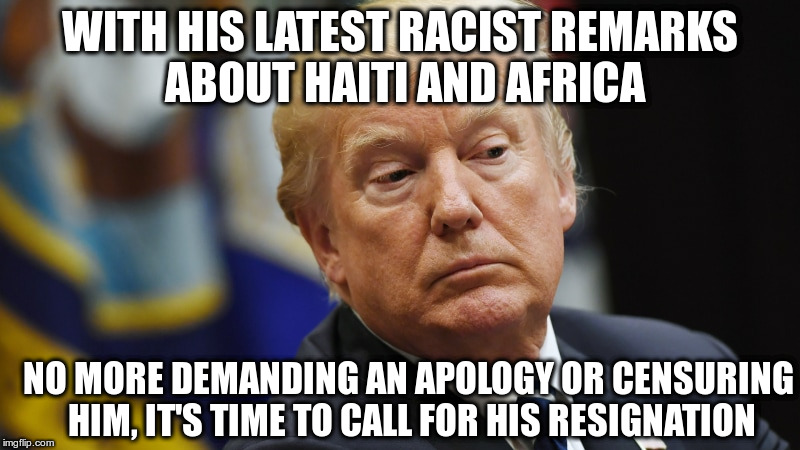 Enough | WITH HIS LATEST RACIST REMARKS ABOUT HAITI AND AFRICA NO MORE DEMANDING AN APOLOGY OR CENSURING HIM, IT'S TIME TO CALL FOR HIS RESIGNATION | image tagged in trump,haiti,resignation,impeach trump,racism | made w/ Imgflip meme maker