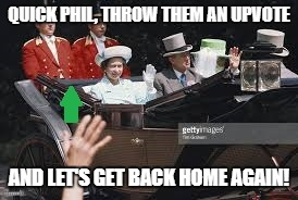 QUICK PHIL, THROW THEM AN UPVOTE AND LET'S GET BACK HOME AGAIN! | made w/ Imgflip meme maker
