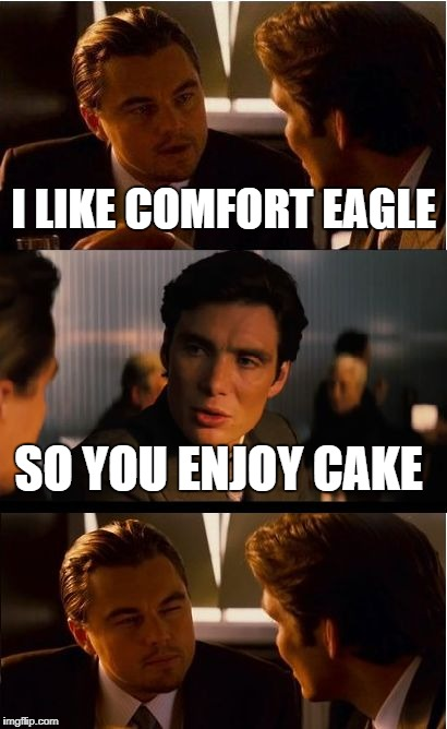 Inception Meme | I LIKE COMFORT EAGLE SO YOU ENJOY CAKE | image tagged in memes,inception | made w/ Imgflip meme maker