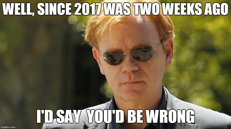 WELL, SINCE 2017 WAS TWO WEEKS AGO I'D SAY  YOU'D BE WRONG | made w/ Imgflip meme maker
