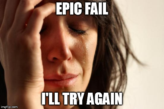 First World Problems Meme | EPIC FAIL I'LL TRY AGAIN | image tagged in memes,first world problems | made w/ Imgflip meme maker