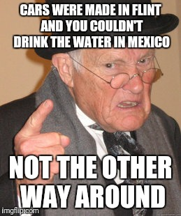 Back In My Day Meme | CARS WERE MADE IN FLINT AND YOU COULDN'T DRINK THE WATER IN MEXICO NOT THE OTHER WAY AROUND | image tagged in memes,back in my day | made w/ Imgflip meme maker