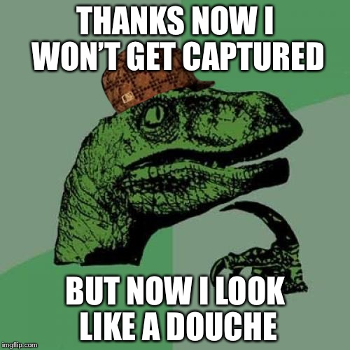 Philosoraptor Meme | THANKS NOW I WON'T GET CAPTURED BUT NOW I LOOK LIKE A DOUCHE | image tagged in memes,philosoraptor,scumbag | made w/ Imgflip meme maker