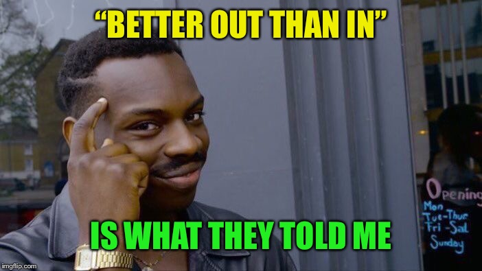 "Roll Safe Think About It Meme | ""BETTER OUT THAN IN"" IS WHAT THEY TOLD ME 