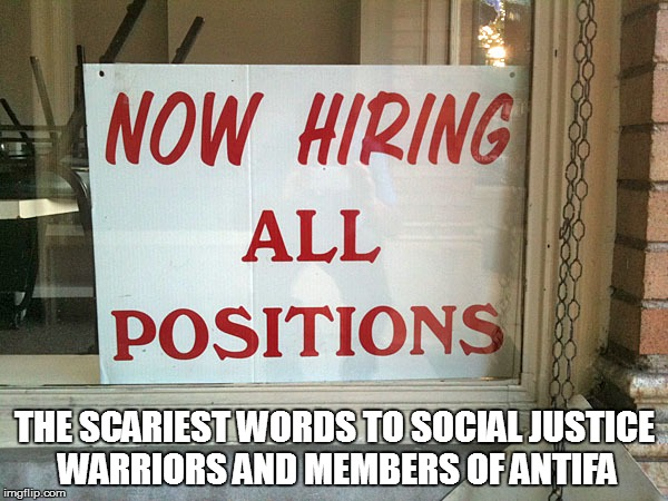 THE SCARIEST WORDS TO SOCIAL JUSTICE WARRIORS AND MEMBERS OF ANTIFA | image tagged in now hiring | made w/ Imgflip meme maker