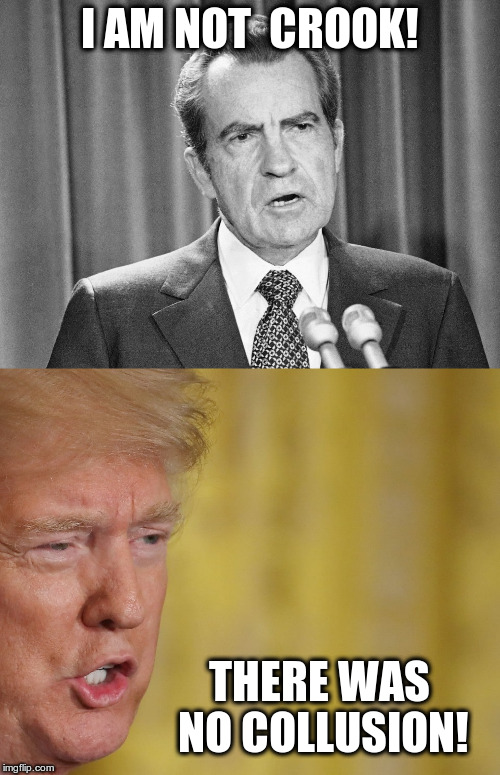If the president says it, it must be true | I AM NOT  CROOK! THERE WAS NO COLLUSION! | image tagged in trump,nixon,no collusion,i am not a crook,humor | made w/ Imgflip meme maker