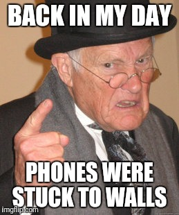 Back In My Day Meme | BACK IN MY DAY PHONES WERE STUCK TO WALLS | image tagged in memes,back in my day,phone,old,wall | made w/ Imgflip meme maker