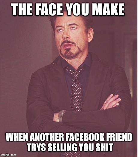 Face You Make Robert Downey Jr Meme | THE FACE YOU MAKE WHEN ANOTHER FACEBOOK FRIEND TRYS SELLING YOU SHIT | image tagged in memes,face you make robert downey jr | made w/ Imgflip meme maker