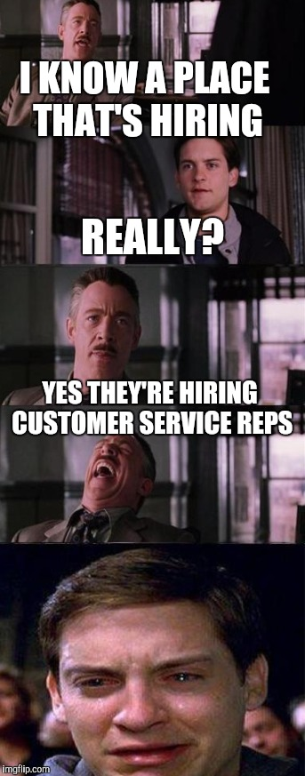 I KNOW A PLACE THAT'S HIRING YES THEY'RE HIRING CUSTOMER SERVICE REPS REALLY? | made w/ Imgflip meme maker