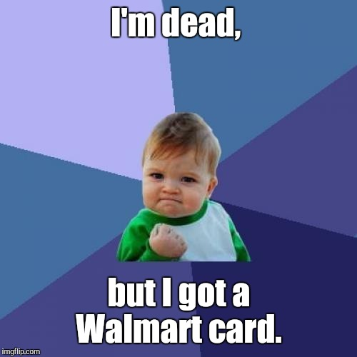 Success Kid Meme | I'm dead, but I got a Walmart card. | image tagged in memes,success kid | made w/ Imgflip meme maker
