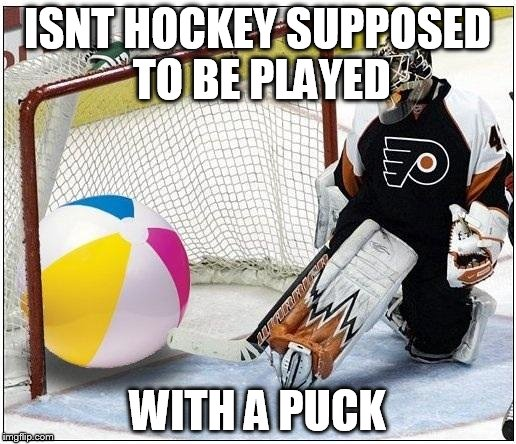 ISNT HOCKEY SUPPOSED TO BE PLAYED WITH A PUCK | image tagged in hockey goalie beachball | made w/ Imgflip meme maker