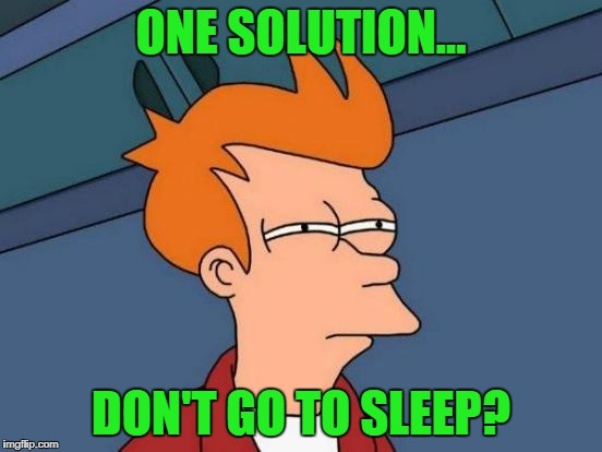 Futurama Fry Meme | ONE SOLUTION... DON'T GO TO SLEEP? | image tagged in memes,futurama fry | made w/ Imgflip meme maker