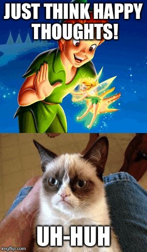 Grumpy Cat Does Not Believe | JUST THINK HAPPY THOUGHTS! UH-HUH | image tagged in memes,grumpy cat does not believe,grumpy cat | made w/ Imgflip meme maker