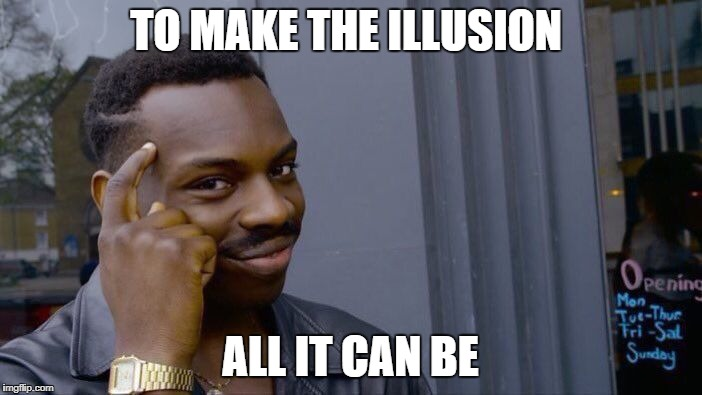 Roll Safe Think About It Meme | TO MAKE THE ILLUSION ALL IT CAN BE | image tagged in memes,roll safe think about it | made w/ Imgflip meme maker