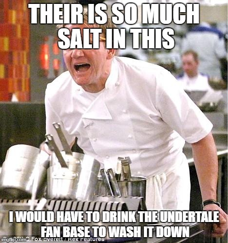 Chef Gordon Ramsay Meme | THEIR IS SO MUCH SALT IN THIS I WOULD HAVE TO DRINK THE UNDERTALE FAN BASE TO WASH IT DOWN | image tagged in memes,chef gordon ramsay | made w/ Imgflip meme maker