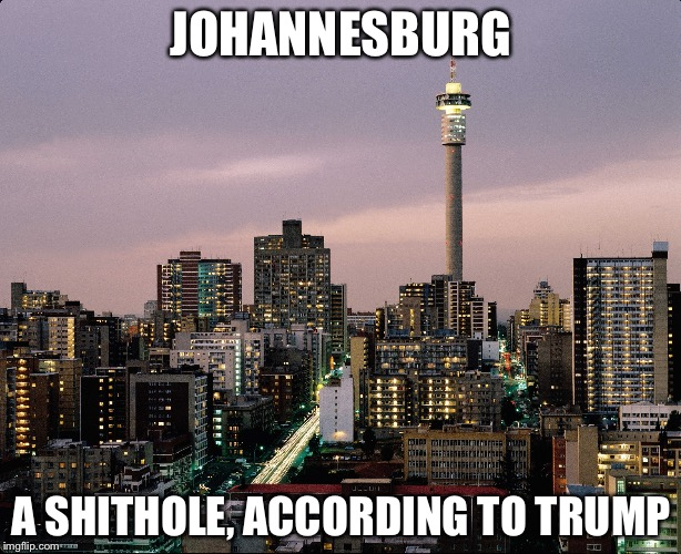 Trump | JOHANNESBURG A SHITHOLE, ACCORDING TO TRUMP | image tagged in johannesburg | made w/ Imgflip meme maker