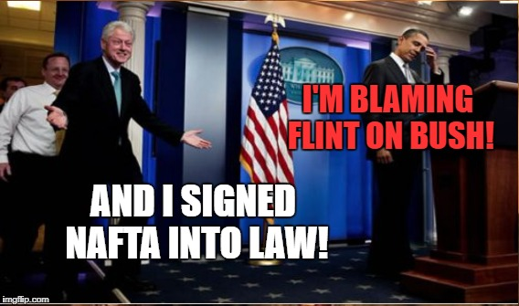 I'M BLAMING FLINT ON BUSH! AND I SIGNED NAFTA INTO LAW! | made w/ Imgflip meme maker