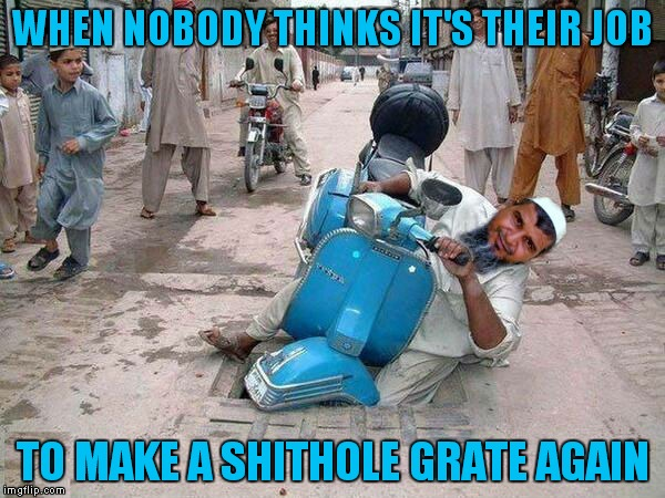 Better make that grate last next time... | WHEN NOBODY THINKS IT'S THEIR JOB TO MAKE A SHITHOLE GRATE AGAIN | image tagged in ordinary muslim man,shithole,not my problem | made w/ Imgflip meme maker