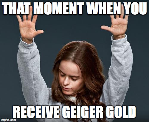 Praise | THAT MOMENT WHEN YOU RECEIVE GEIGER GOLD | image tagged in praise | made w/ Imgflip meme maker