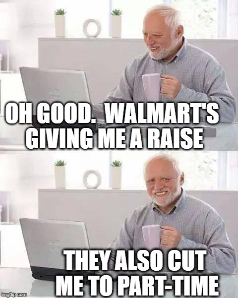 Hide the Pain Harold Meme | OH GOOD.  WALMART'S GIVING ME A RAISE THEY ALSO CUT ME TO PART-TIME | image tagged in memes,hide the pain harold | made w/ Imgflip meme maker