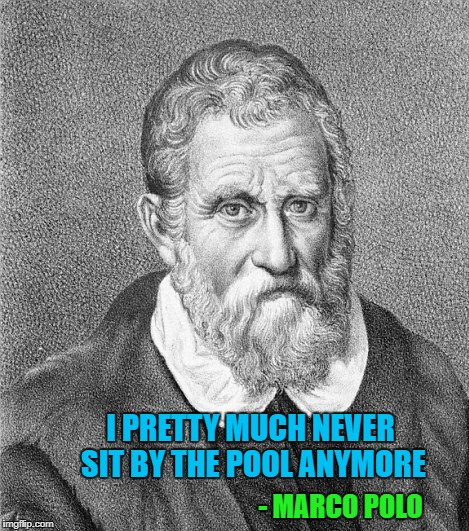 Who's got a funny quote...either real or made up? | I PRETTY MUCH NEVER SIT BY THE POOL ANYMORE - MARCO POLO | image tagged in marco polo,memes,funny quotes,funny,names,quotes | made w/ Imgflip meme maker