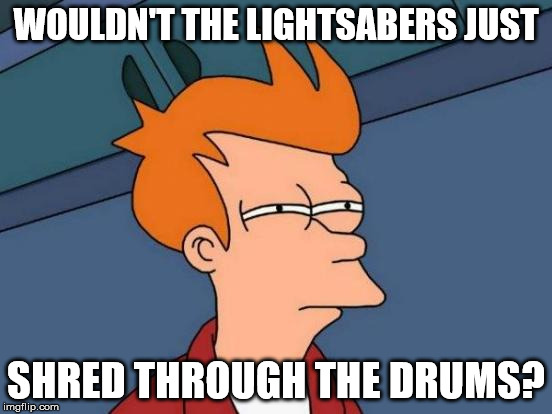 Futurama Fry Meme | WOULDN'T THE LIGHTSABERS JUST SHRED THROUGH THE DRUMS? | image tagged in memes,futurama fry | made w/ Imgflip meme maker