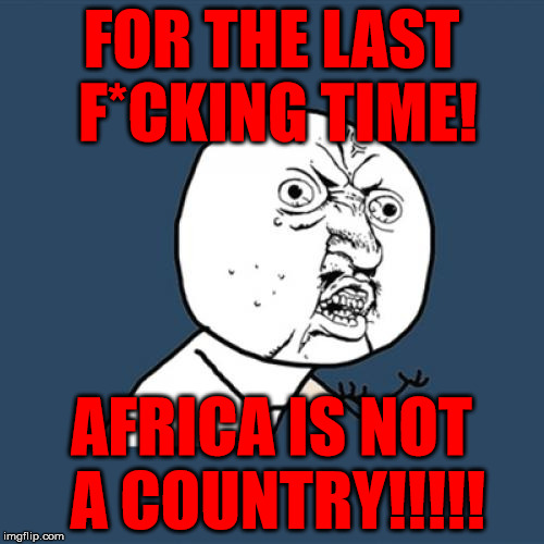 Y U No Meme | FOR THE LAST F*CKING TIME! AFRICA IS NOT A COUNTRY!!!!! | image tagged in memes,y u no | made w/ Imgflip meme maker