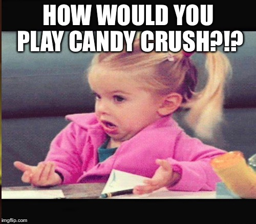 HOW WOULD YOU PLAY CANDY CRUSH?!? | made w/ Imgflip meme maker