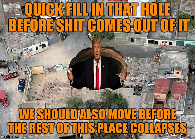 QUICK FILL IN THAT HOLE BEFORE SHIT COMES OUT OF IT WE SHOULD ALSO MOVE BEFORE THE REST OF THIS PLACE COLLAPSES | made w/ Imgflip meme maker