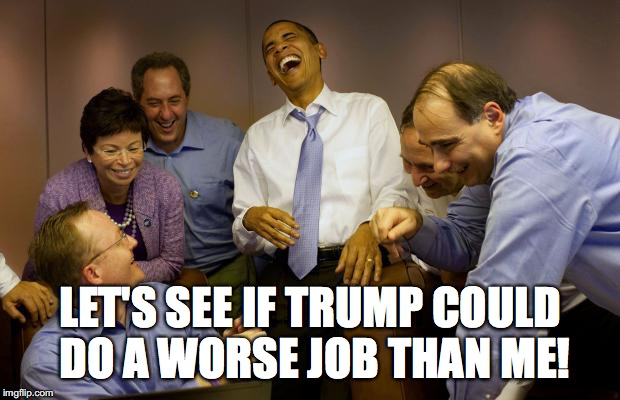 And then I said Obama | LET'S SEE IF TRUMP COULD DO A WORSE JOB THAN ME! | image tagged in memes,and then i said obama | made w/ Imgflip meme maker