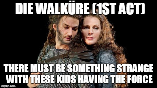 DIE WALKÜRE (1ST ACT) THERE MUST BE SOMETHING STRANGE WITH THESE KIDS HAVING THE FORCE | made w/ Imgflip meme maker