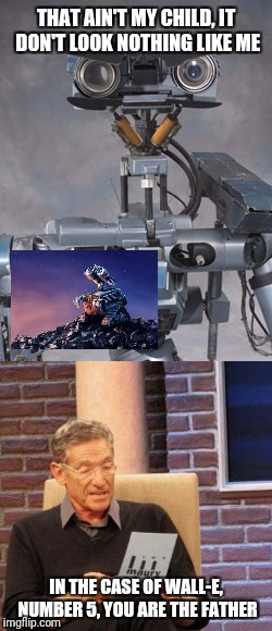 THAT AIN'T MY CHILD, IT DON'T LOOK NOTHING LIKE ME IN THE CASE OF WALL-E, NUMBER 5, YOU ARE THE FATHER | image tagged in memes,maury lie detector,wall-e | made w/ Imgflip meme maker