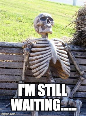 Waiting Skeleton Meme | I'M STILL WAITING...... | image tagged in memes,waiting skeleton | made w/ Imgflip meme maker