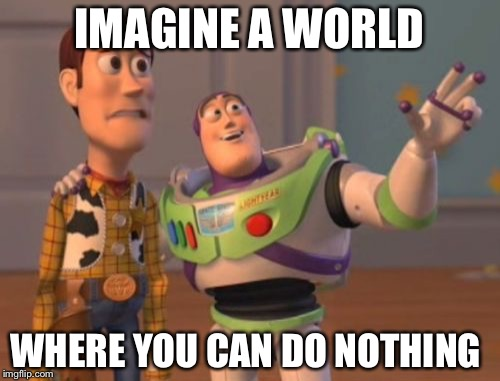 Nothing world | IMAGINE A WORLD WHERE YOU CAN DO NOTHING | image tagged in memes,x,x everywhere,x x everywhere | made w/ Imgflip meme maker