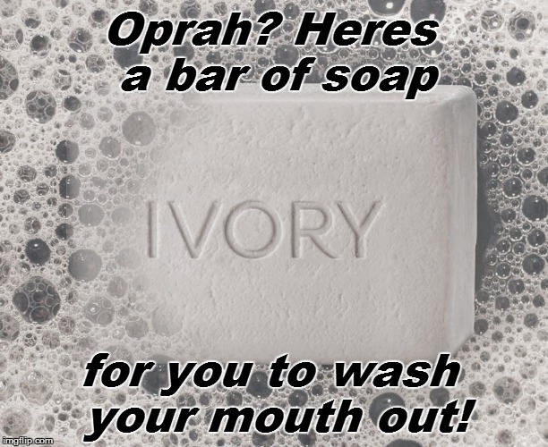 Oprah? Heres a bar of soap for you to wash your mouth out! | made w/ Imgflip meme maker