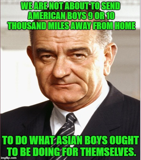 WE ARE NOT ABOUT TO SEND AMERICAN BOYS 9 OR 10 THOUSAND MILES AWAY FROM HOME TO DO WHAT ASIAN BOYS OUGHT TO BE DOING FOR THEMSELVES. | made w/ Imgflip meme maker