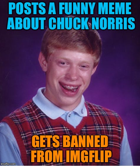 Bad luck Brian featuring Chuck Norris |  POSTS A FUNNY MEME ABOUT CHUCK NORRIS; GETS BANNED FROM IMGFLIP | image tagged in memes,bad luck brian,chuck norris,banned,imgflip | made w/ Imgflip meme maker
