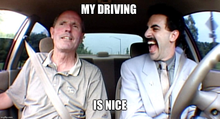 Borat Very Excite! | MY DRIVING IS NICE | image tagged in borat very excite | made w/ Imgflip meme maker