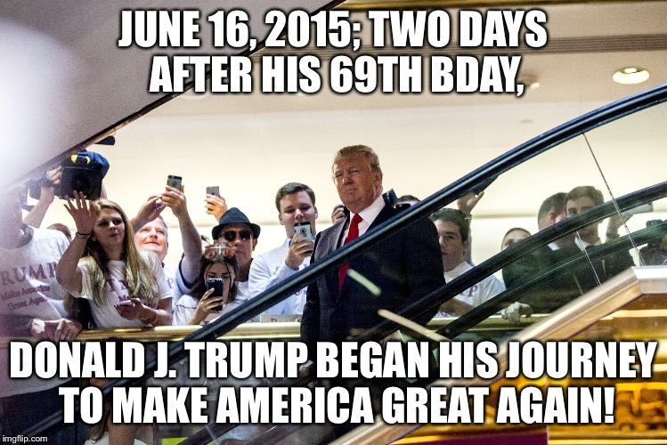 JUNE 16, 2015; TWO DAYS AFTER HIS 69TH BDAY, DONALD J. TRUMP BEGAN HIS JOURNEY TO MAKE AMERICA GREAT AGAIN! | image tagged in trump maga | made w/ Imgflip meme maker
