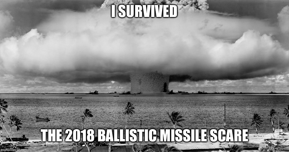 I SURVIVED THE 2018 BALLISTIC MISSILE SCARE | image tagged in bikini atoll | made w/ Imgflip meme maker