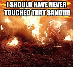 Anakin Skywalker Burning | I SHOULD HAVE NEVER TOUCHED THAT SAND!!!! | image tagged in anakin skywalker burning | made w/ Imgflip meme maker