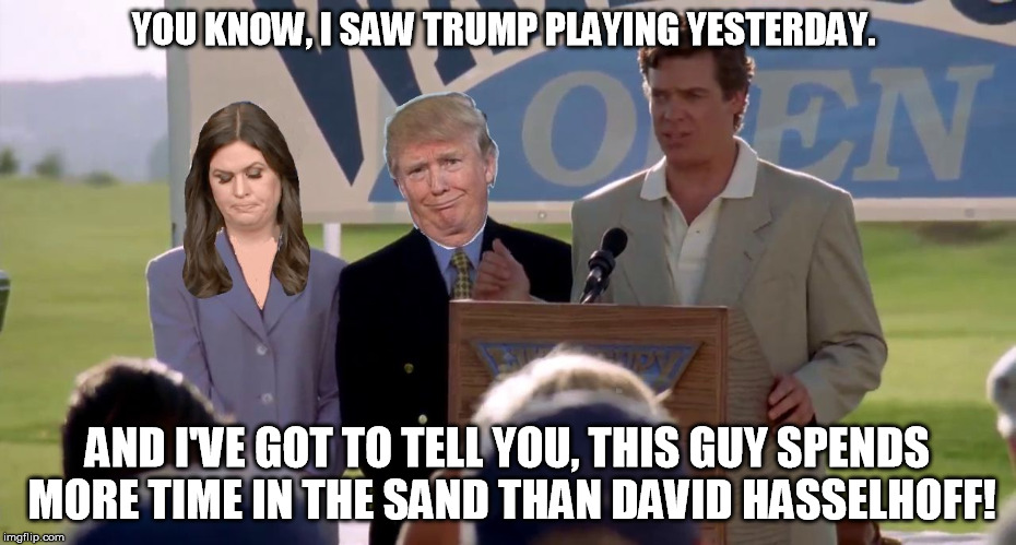 YOU KNOW, I SAW TRUMP PLAYING YESTERDAY. AND I'VE GOT TO TELL YOU, THIS GUY SPENDS MORE TIME IN THE SAND THAN DAVID HASSELHOFF! | image tagged in trump in the sand | made w/ Imgflip meme maker