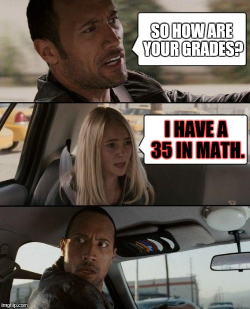 The Rock Driving Meme | SO HOW ARE YOUR GRADES? I HAVE A 35 IN MATH. | image tagged in memes,the rock driving | made w/ Imgflip meme maker