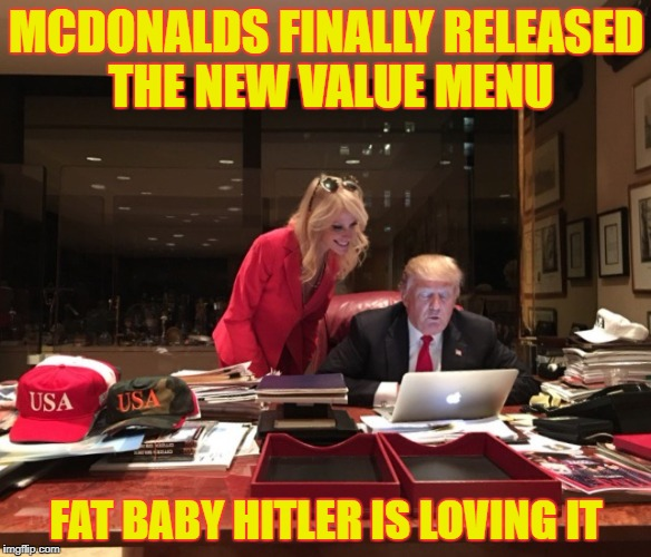 MCDONALDS FINALLY RELEASED THE NEW VALUE MENU FAT BABY HITLER IS LOVING IT | image tagged in donald trump  kellyanne conway | made w/ Imgflip meme maker