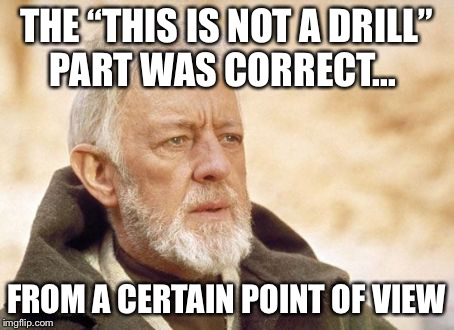 "Obi Wan Kenobi Meme | THE ""THIS IS NOT A DRILL"" PART WAS CORRECT... FROM A CERTAIN POINT OF VIEW 