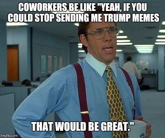 "At the office | COWORKERS BE LIKE ""YEAH, IF YOU COULD STOP SENDING ME TRUMP MEMES THAT WOULD BE GREAT."" 