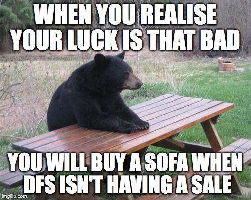 Bad Luck Bear Meme | WHEN YOU REALISE YOUR LUCK IS THAT BAD YOU WILL BUY A SOFA WHEN DFS ISN'T HAVING A SALE | image tagged in memes,bad luck bear,sofa,bad luck | made w/ Imgflip meme maker