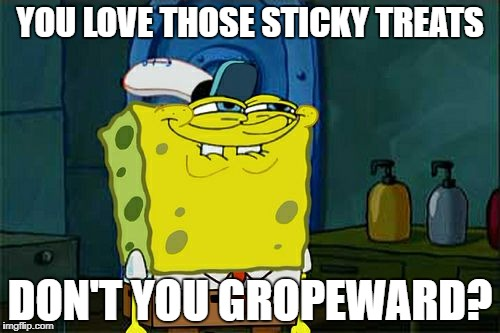 Dont You Squidward Meme | YOU LOVE THOSE STICKY TREATS DON'T YOU GROPEWARD? | image tagged in memes,dont you squidward | made w/ Imgflip meme maker