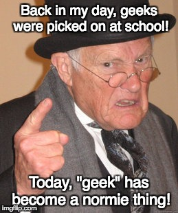 "For Geek Week | Back in my day, geeks were picked on at school! Today, ""geek"" has become a normie thing! 